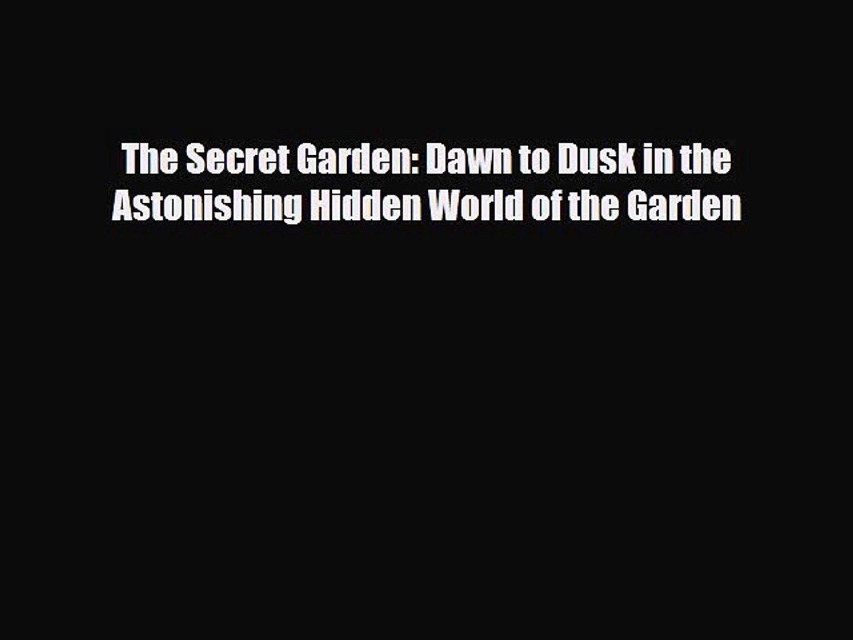 [PDF] The Secret Garden: Dawn to Dusk in the Astonishing Hidden World of the Garden Download