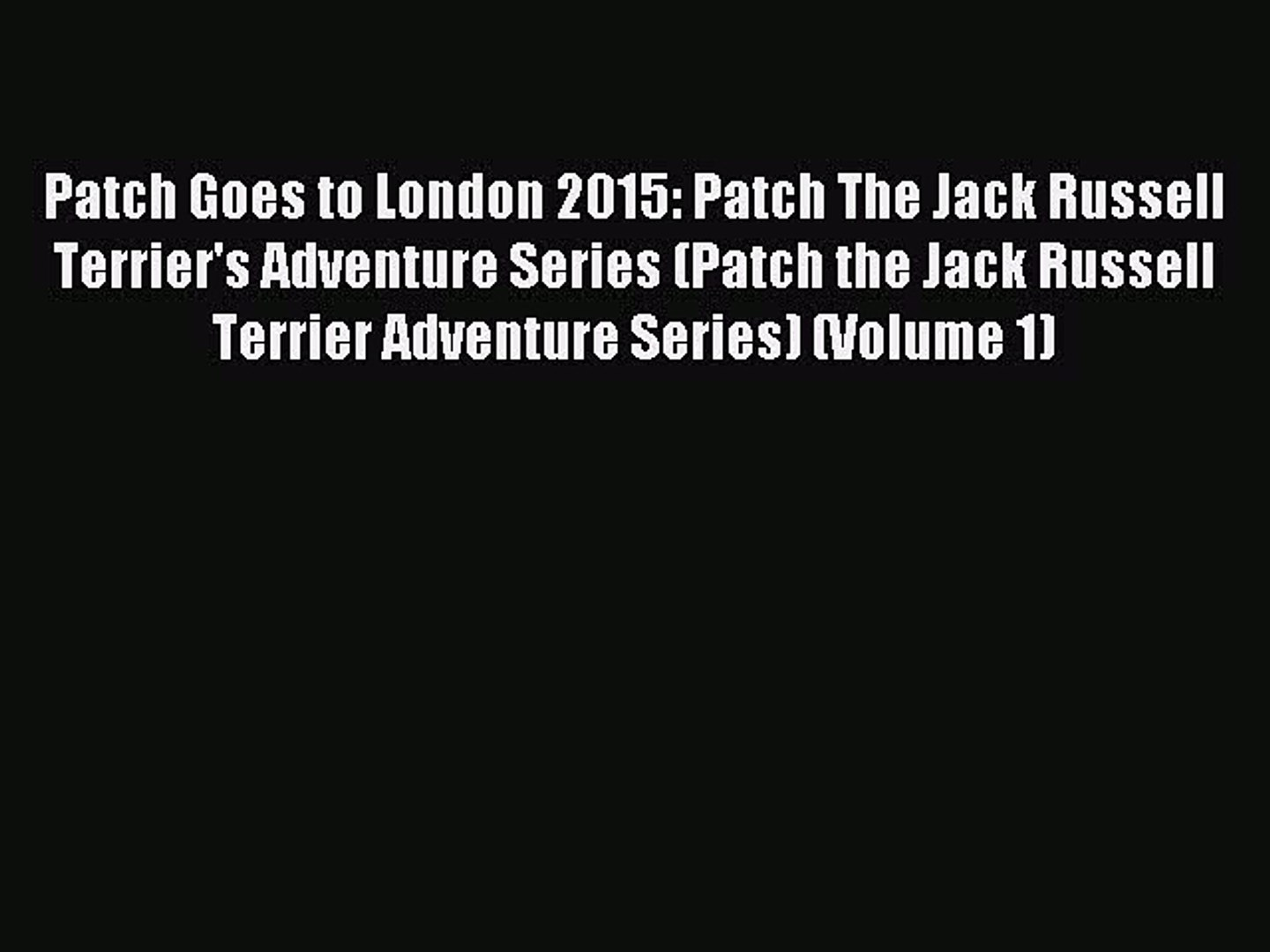 Read Patch Goes to London 2015: Patch The Jack Russell Terrier's Adventure Series (Patch the