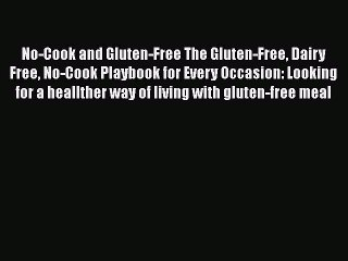 Read No-Cook and Gluten-Free The Gluten-Free Dairy Free No-Cook Playbook for Every Occasion: