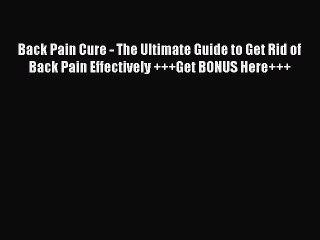 Read Back Pain Cure - The Ultimate Guide to Get Rid of Back Pain Effectively +++Get BONUS Here+++