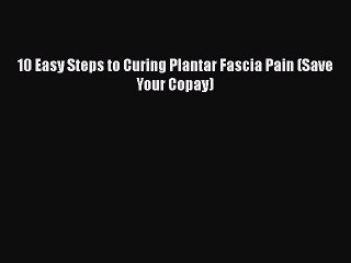 Read 10 Easy Steps to Curing Plantar Fascia Pain (Save Your Copay) Ebook Free