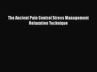 Read The Ancient Pain Control Stress Management Relaxation Technique PDF Online