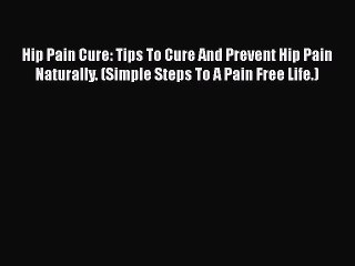 Read Hip Pain Cure: Tips To Cure And Prevent Hip Pain Naturally. (Simple Steps To A Pain Free