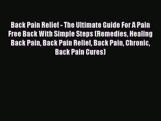 Read Back Pain Relief - The Ultimate Guide For A Pain Free Back With Simple Steps (Remedies
