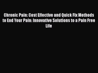Read Chronic Pain: Cost Effective and Quick Fix Methods to End Your Pain: Innovative Solutions