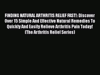 Read FINDING NATURAL ARTHRITIS RELIEF FAST!: Discover Over 15 Simple And Effective Natural