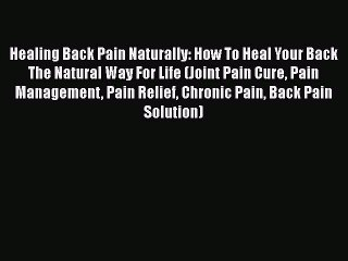 Read Healing Back Pain Naturally: How To Heal Your Back The Natural Way For Life (Joint Pain