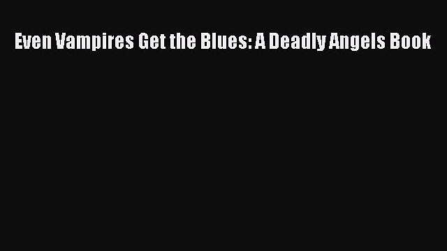 Read Even Vampires Get the Blues: A Deadly Angels Book Ebook Free