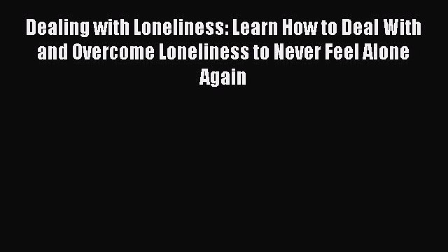 [Read] Dealing with Loneliness: Learn How to Deal With and Overcome Loneliness to Never Feel