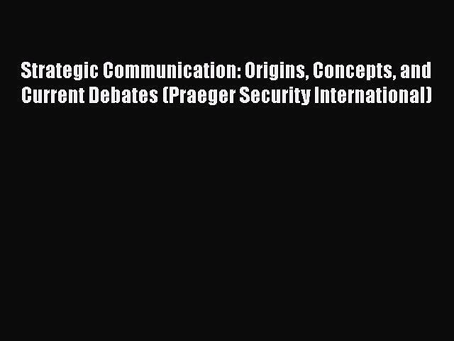 Read Book Strategic Communication: Origins Concepts and Current Debates (Praeger Security International)