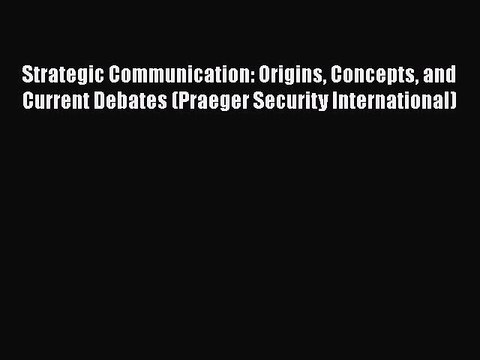 Strategic communication : origins, concepts, and current debates