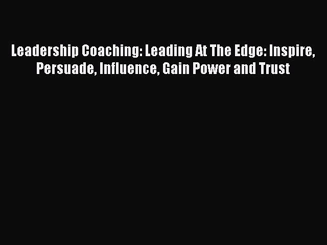 [PDF] Leadership Coaching: Leading At The Edge: Inspire Persuade Influence Gain Power and Trust