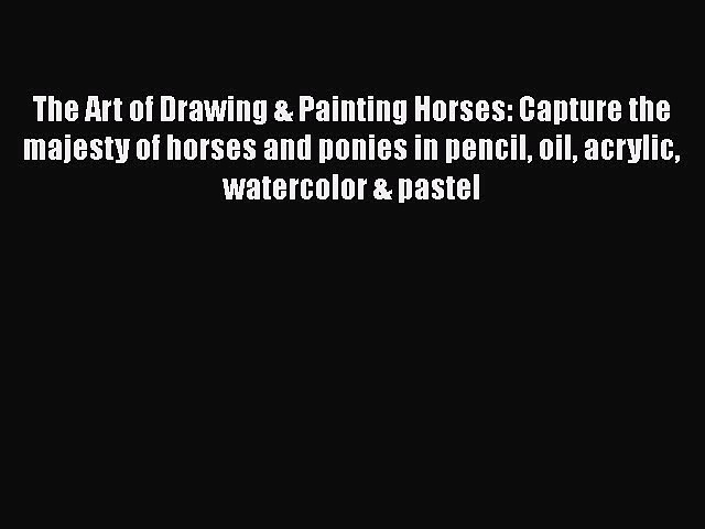 Read The Art of Drawing & Painting Horses: Capture the majesty of horses and ponies in pencil