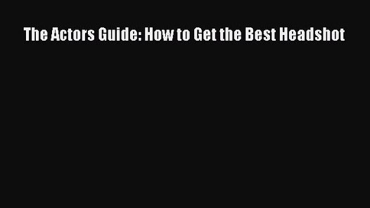 [Read] The Actors Guide: How to Get the Best Headshot E-Book Free