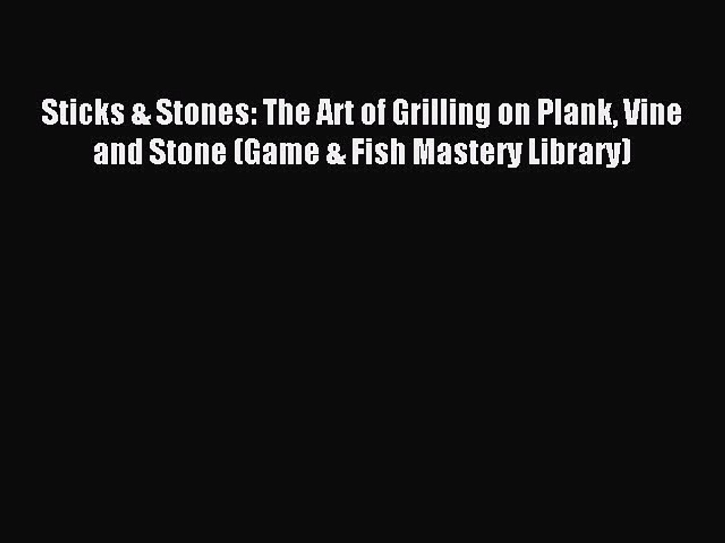 Read Sticks & Stones: The Art of Grilling on Plank Vine and Stone (Game & Fish Mastery Libra