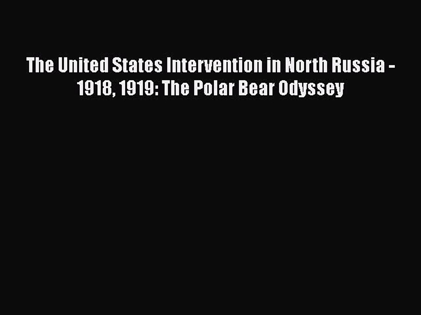 Read Books The United States Intervention in North Russia - 1918 1919: The Polar Bear Odyssey