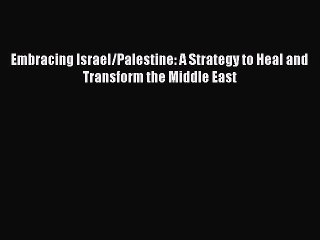 Download Book Embracing Israel/Palestine: A Strategy to Heal and Transform the Middle East