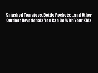 Read Smashed Tomatoes Bottle Rockets: ...and Other Outdoor Devotionals You Can Do With Your