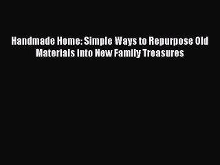 Read Handmade Home: Simple Ways to Repurpose Old Materials into New Family Treasures PDF Online