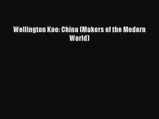 Read Book Wellington Koo: China (Makers of the Modern World) E-Book Free