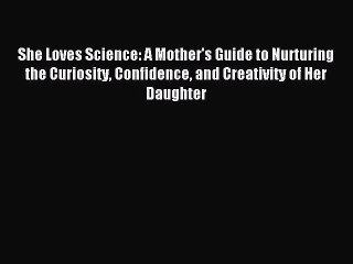 Read She Loves Science: A Mother's Guide to Nurturing the Curiosity Confidence and Creativity