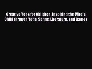 Read Creative Yoga for Children: Inspiring the Whole Child through Yoga Songs Literature and
