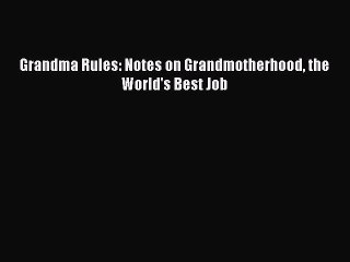 Read Grandma Rules: Notes on Grandmotherhood the World's Best Job Ebook Free
