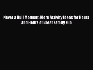Read Never a Dull Moment: More Activity Ideas for Hours and Hours of Great Family Fun Ebook