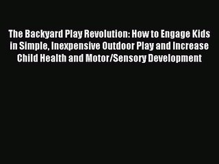 Read The Backyard Play Revolution: How to Engage Kids in Simple Inexpensive Outdoor Play and