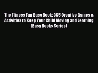 Read The Fitness Fun Busy Book: 365 Creative Games & Activities to Keep Your Child Moving and
