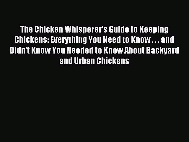 Read The Chicken Whisperer's Guide to Keeping Chickens: Everything You Need to Know . . . and