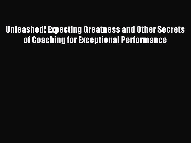 Read Unleashed! Expecting Greatness and Other Secrets of Coaching for Exceptional Performance