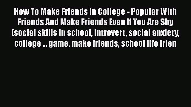 [Read] How To Make Friends In College - Popular With Friends And Make Friends Even If You Are