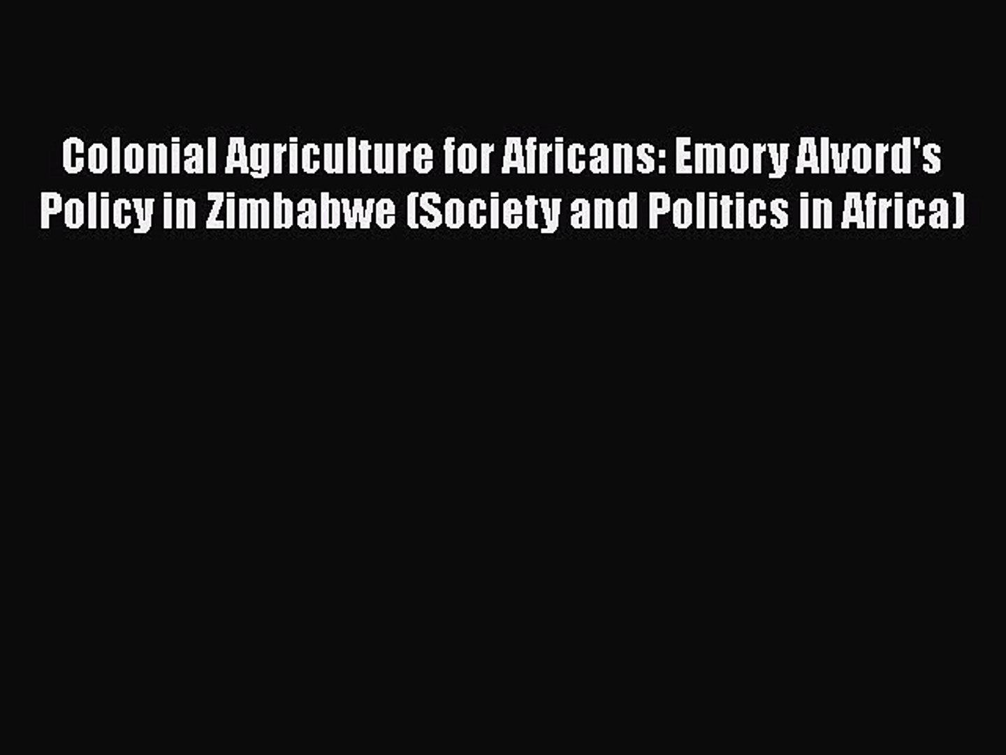 PDF Colonial Agriculture for Africans: Emory Alvord's Policy in Zimbabwe (Society and Politics