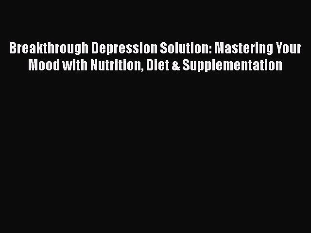 [Download] Breakthrough Depression Solution: Mastering Your Mood with Nutrition Diet & Supplementation