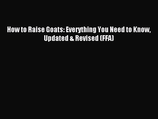 Read How to Raise Goats: Everything You Need to Know Updated & Revised (FFA) Ebook Free