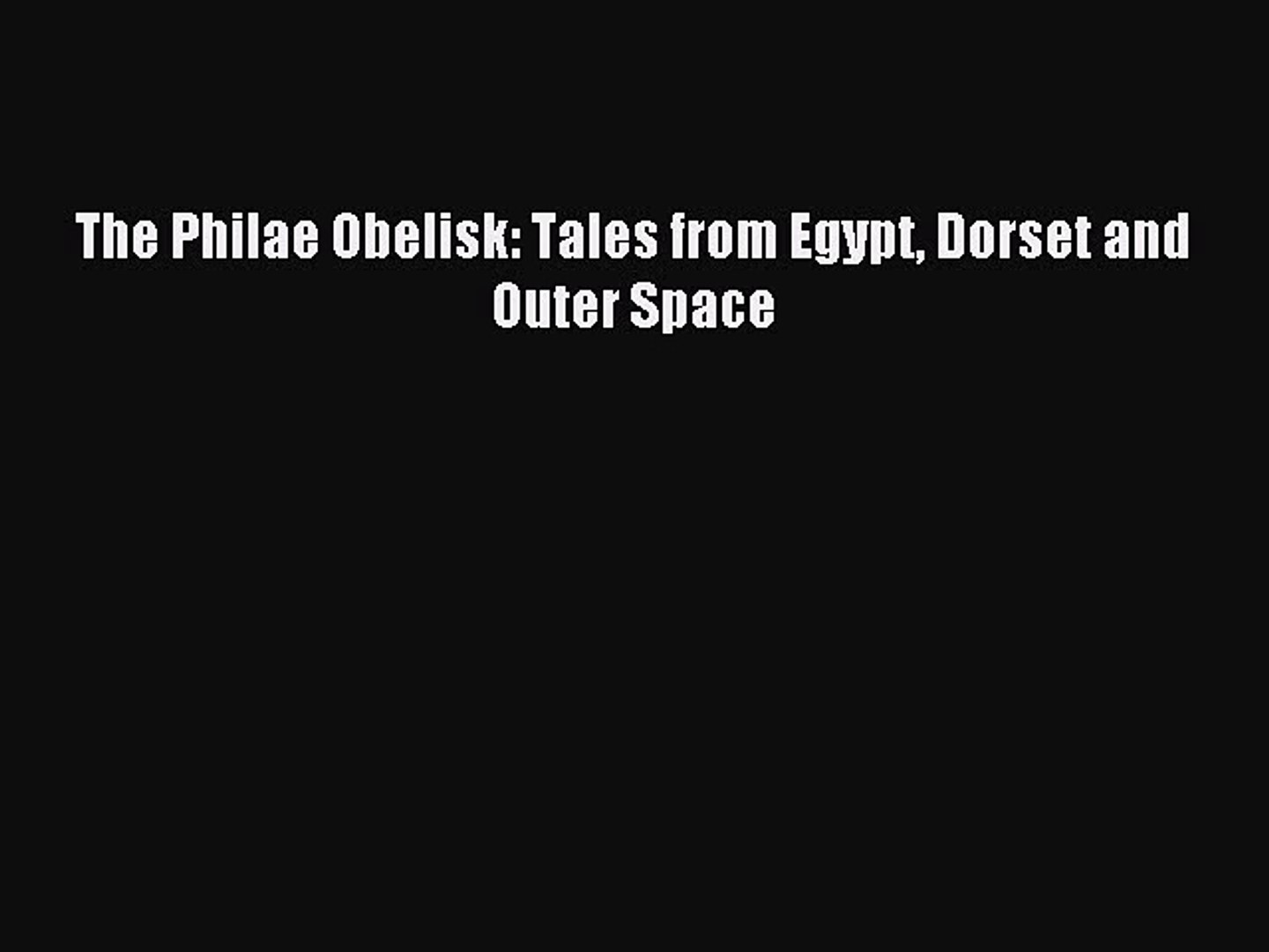 [PDF] The Philae Obelisk: Tales from Egypt Dorset and Outer Space [Read] Full Ebook