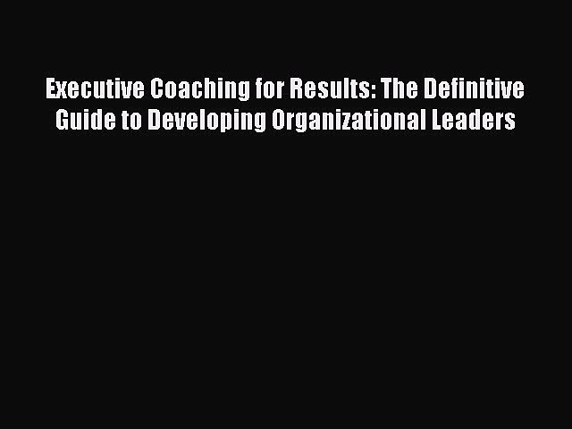 Read Executive Coaching for Results: The Definitive Guide to Developing Organizational Leaders