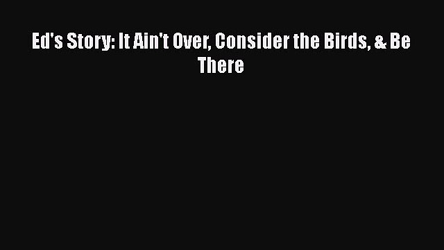 [Read] Ed's Story: It Ain't Over Consider the Birds & Be There ebook textbooks