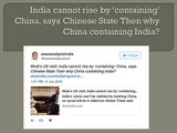 India cannot rise by 'containing' China, says Chinese State Then why China containing India?
