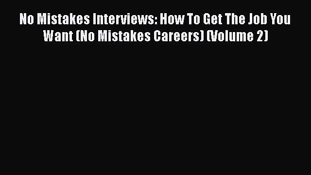 Read No Mistakes Interviews: How To Get The Job You Want (No Mistakes Careers) (Volume 2)#