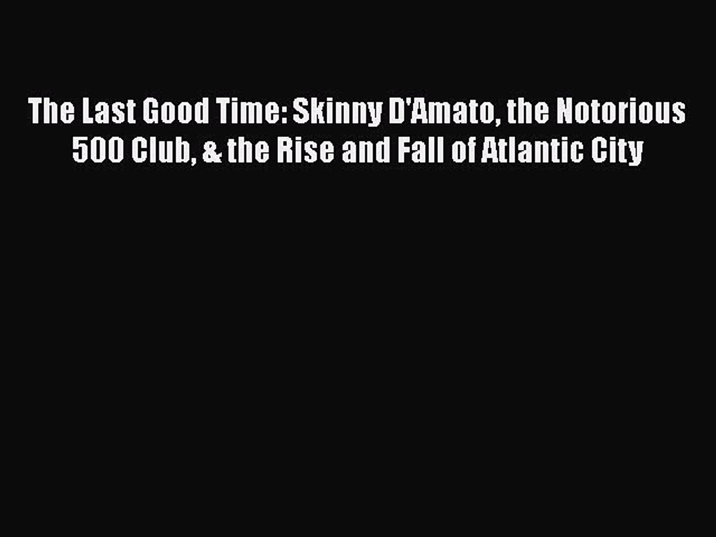 PDF The Last Good Time: Skinny D'Amato the Notorious 500 Club & the Rise and Fall of Atlant