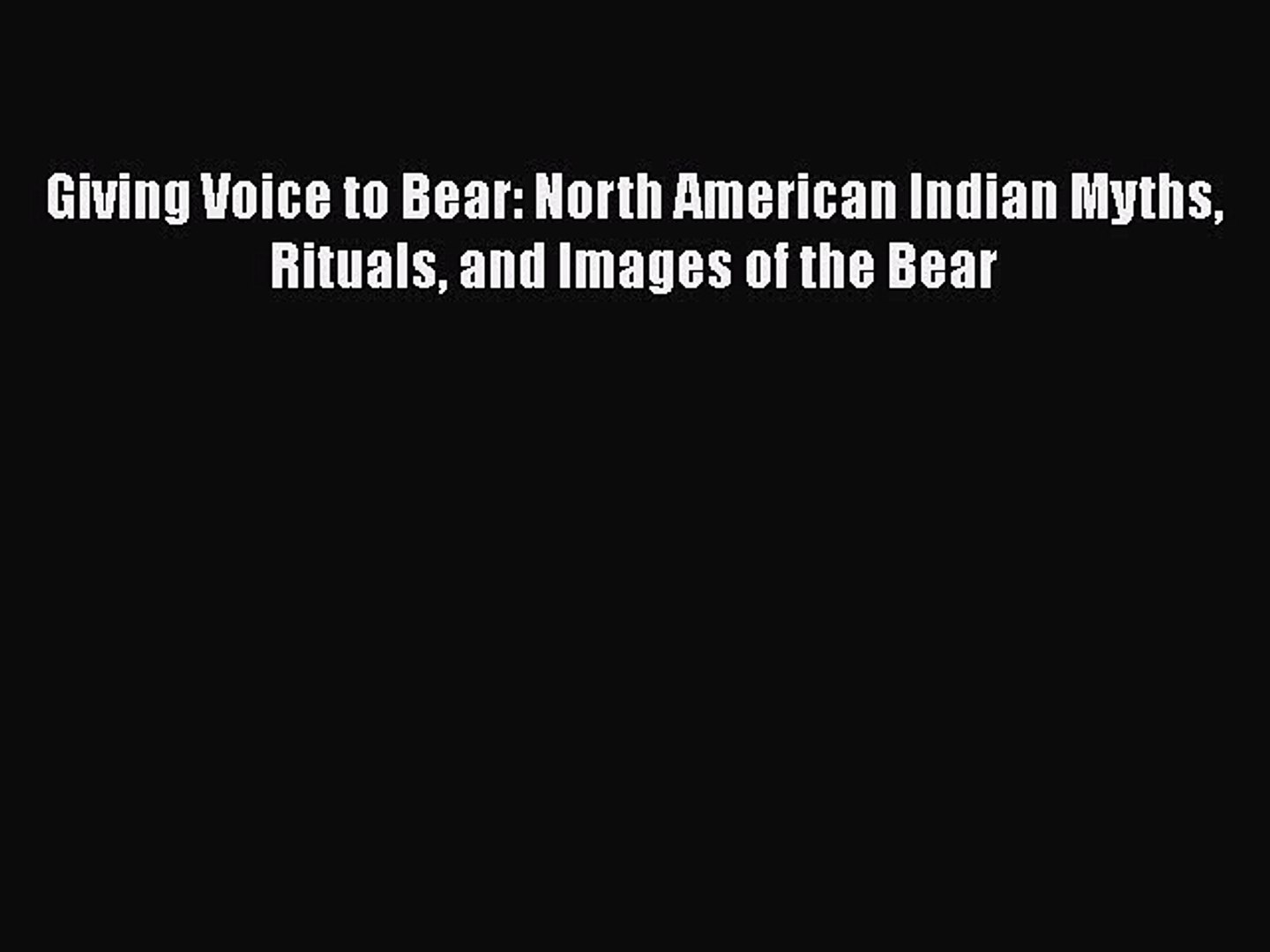 Read Books Giving Voice to Bear: North American Indian Myths Rituals and Images of the Bear