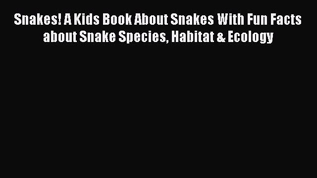 Read Books Snakes! A Kids Book About Snakes With Fun Facts about Snake Species Habitat & Ecology