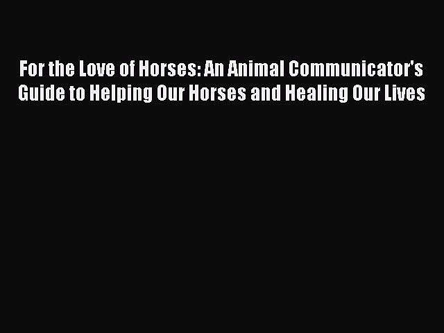 Read Books For the Love of Horses: An Animal Communicator's Guide to Helping Our Horses and