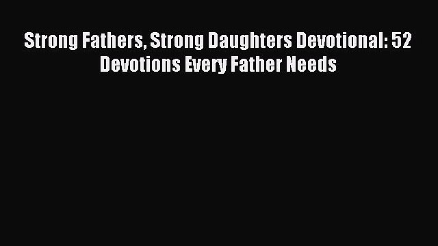 Download Strong Fathers Strong Daughters Devotional: 52 Devotions Every Father Needs PDF Online