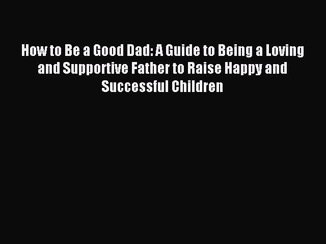 Download How to Be a Good Dad: A Guide to Being a Loving and Supportive Father to Raise Happy