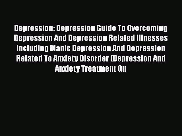 Read Depression: Depression Guide To Overcoming Depression And Depression Related Illnesses