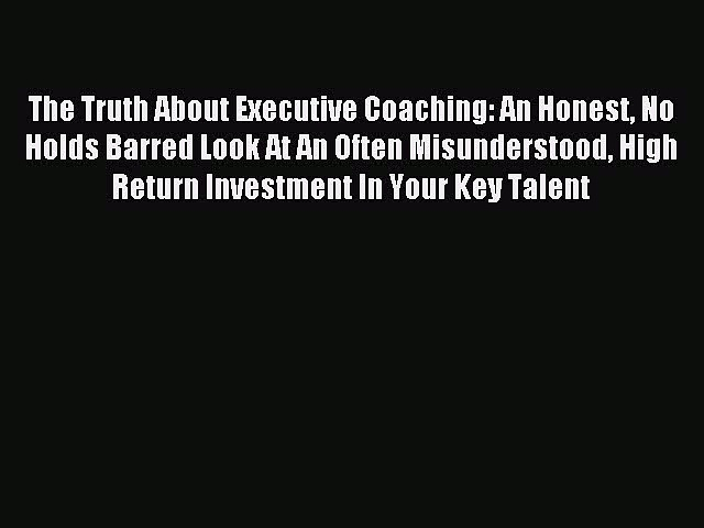 [Read PDF] The Truth About Executive Coaching: An Honest No Holds Barred Look At An Often Misunderstood