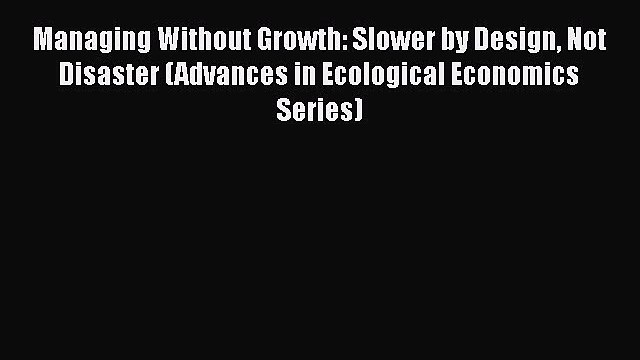 Read Managing Without Growth: Slower by Design Not Disaster (Advances in Ecological Economics